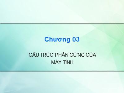 Bài giảng Kiến trúc máy tính - Chương 3: Cấu trúc phần cứng của máy tính - Cao đẳng Nghề Sài Gòn