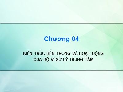 Bài giảng Kiến trúc máy tính - Chương 4: Kiến trúc bên trong và hoạt động của bộ vi xử lý trung tâm - Cao đẳng Nghề Sài Gòn