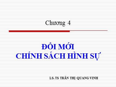 Bài giảng Chính sách hình sự - Chương 4: Đổi mới chính sách hình sự - Trần Thị Quang Vinh
