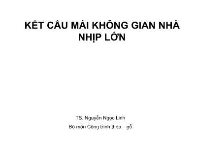 Bài giảng Công trình thép gỗ - Chương 1: Kết cấu mái không gian nhà nhịp lớn - Nguyễn Ngọc Linh