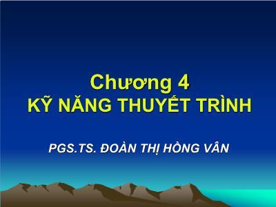 Bài giảng Giao tiếp trong kinh doanh - Chương 4: Kỹ năng thuyết trình - Đoàn Thị Hồng Vân