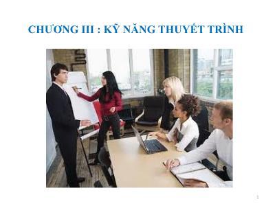 Bài giảng Kỹ năng giao tiếp và thuyết trình - Chương III: Kỹ năng thuyết trình - Nguyễn Thanh Bình