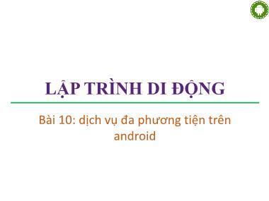 Bài giảng Lập trình di động - Bài 10: Dịch vụ đa phương tiện trên Android - Trương Xuân Nam