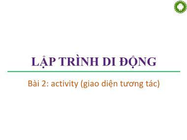 Bài giảng Lập trình di động - Bài 2: Activity (Giao diện tương tác) - Trương Xuân Nam
