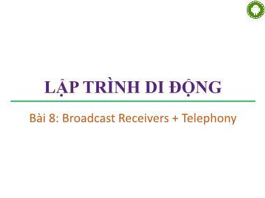 Bài giảng Lập trình di động - Bài 8: Broadcast Receivers + Telephonyr - Trương Xuân Nam
