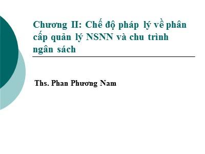 Bài giảng Luật ngân sách nhà nước - Chương II: Chế độ pháp lý về phân cấp quản lý NSNN và chu trình ngân sách - Phan Phương Nam