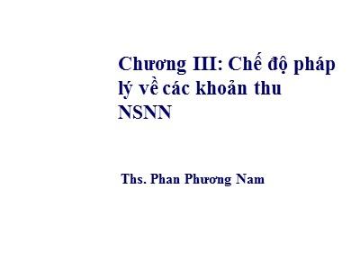 Bài giảng Luật ngân sách nhà nước - Chương III: Chế độ pháp lý về các khoản thu NSNN - Phan Phương Nam