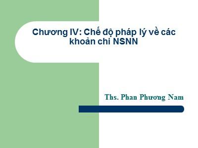 Bài giảng Luật ngân sách nhà nước - Chương IV: Chế độ pháp lý về các khoản chi NSNN - Phan Phương Nam