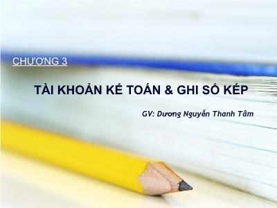 Bài giảng Nguyên lý kế toán - Chương 3: Tài khoản kế toán & ghi sổ kép - Dương Nguyễn Thanh Tâm